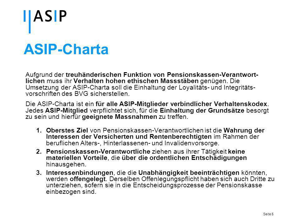 Seite 5 ASIP-Charta Aufgrund der treuhänderischen Funktion von Pensionskassen-Verantwort- lichen muss ihr Verhalten hohen ethischen Massstäben genügen.