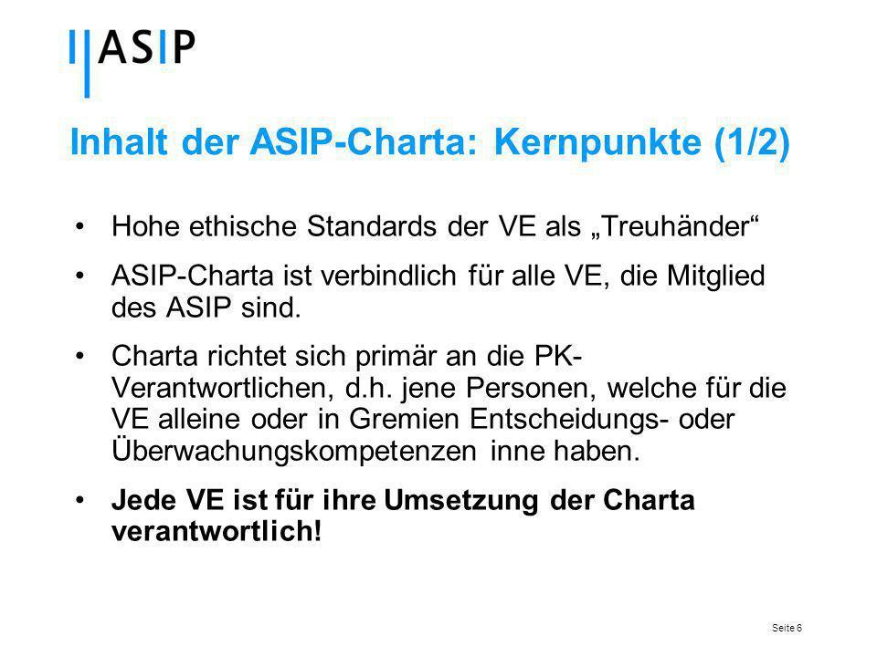 Seite 6 Inhalt der ASIP-Charta: Kernpunkte (1/2) Hohe ethische Standards der VE als Treuhänder ASIP-Charta ist verbindlich für alle VE, die Mitglied des ASIP sind.