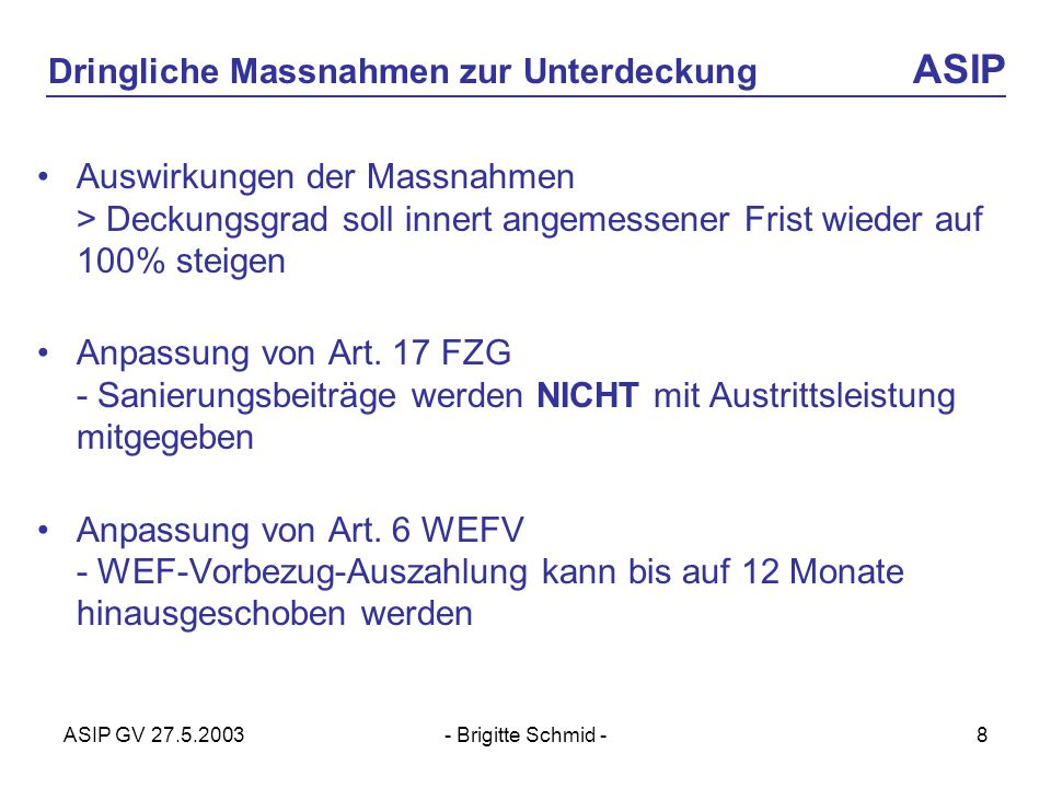 ASIP GV 27.5.2003- Brigitte Schmid -8 Dringliche Massnahmen zur Unterdeckung ASIP Auswirkungen der Massnahmen > Deckungsgrad soll innert angemessener Frist wieder auf 100% steigen Anpassung von Art.