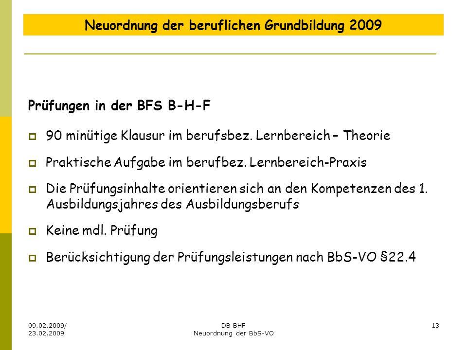 09.02.2009/ 23.02.2009 DB BHF Neuordnung der BbS-VO 13 Neuordnung der beruflichen Grundbildung 2009 Prüfungen in der BFS B-H-F 90 minütige Klausur im