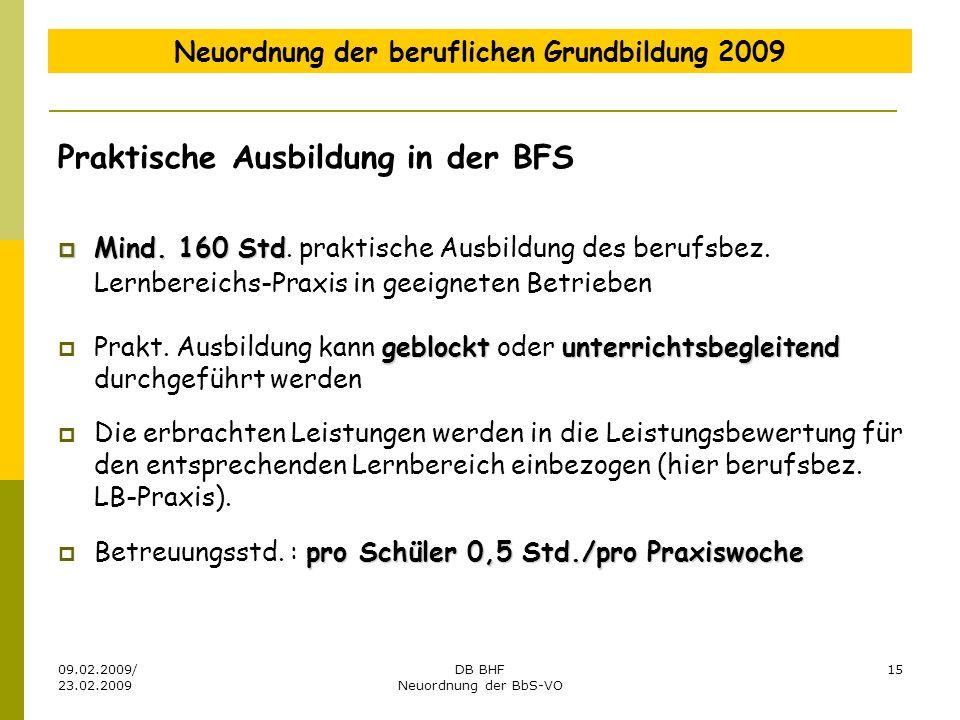 09.02.2009/ 23.02.2009 DB BHF Neuordnung der BbS-VO 15 Neuordnung der beruflichen Grundbildung 2009 Praktische Ausbildung in der BFS Mind. 160 Std Min