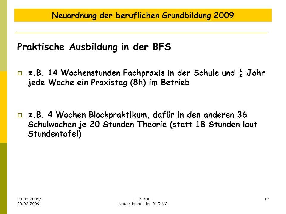 09.02.2009/ 23.02.2009 DB BHF Neuordnung der BbS-VO 17 Neuordnung der beruflichen Grundbildung 2009 Praktische Ausbildung in der BFS z.B. 14 Wochenstu