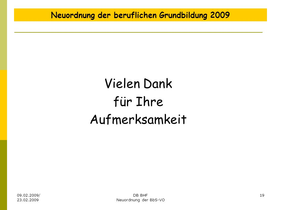 09.02.2009/ 23.02.2009 DB BHF Neuordnung der BbS-VO 19 Neuordnung der beruflichen Grundbildung 2009 Vielen Dank für Ihre Aufmerksamkeit