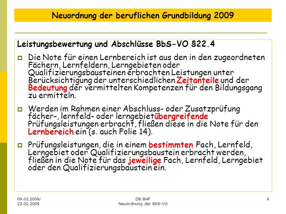 09.02.2009/ 23.02.2009 DB BHF Neuordnung der BbS-VO 9 Neuordnung der beruflichen Grundbildung 2009 Leistungsbewertung und Abschlüsse BbS-VO §22.4 Die