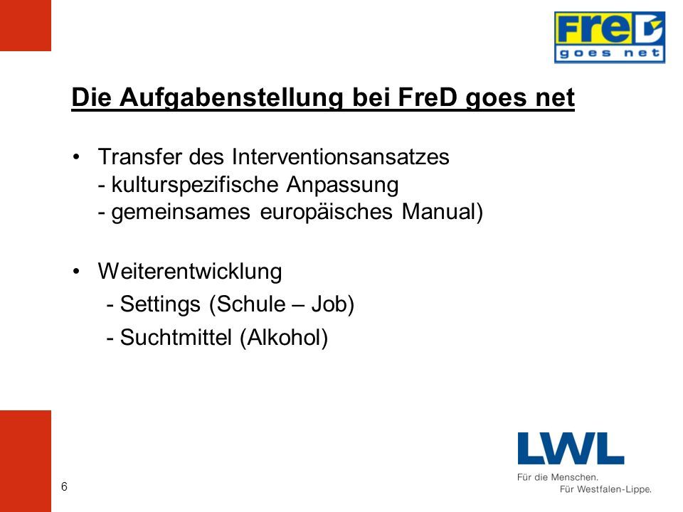 6 Die Aufgabenstellung bei FreD goes net Transfer des Interventionsansatzes - kulturspezifische Anpassung - gemeinsames europäisches Manual) Weiterentwicklung - Settings (Schule – Job) - Suchtmittel (Alkohol)