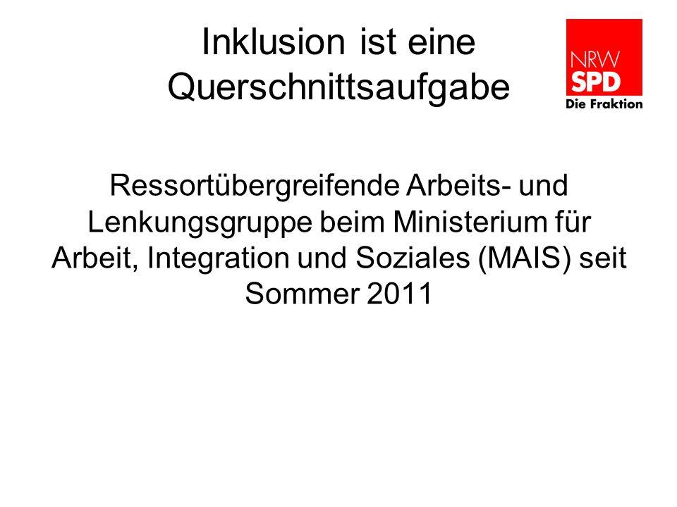 Inklusion ist eine Querschnittsaufgabe Ressortübergreifende Arbeits- und Lenkungsgruppe beim Ministerium für Arbeit, Integration und Soziales (MAIS) seit Sommer 2011