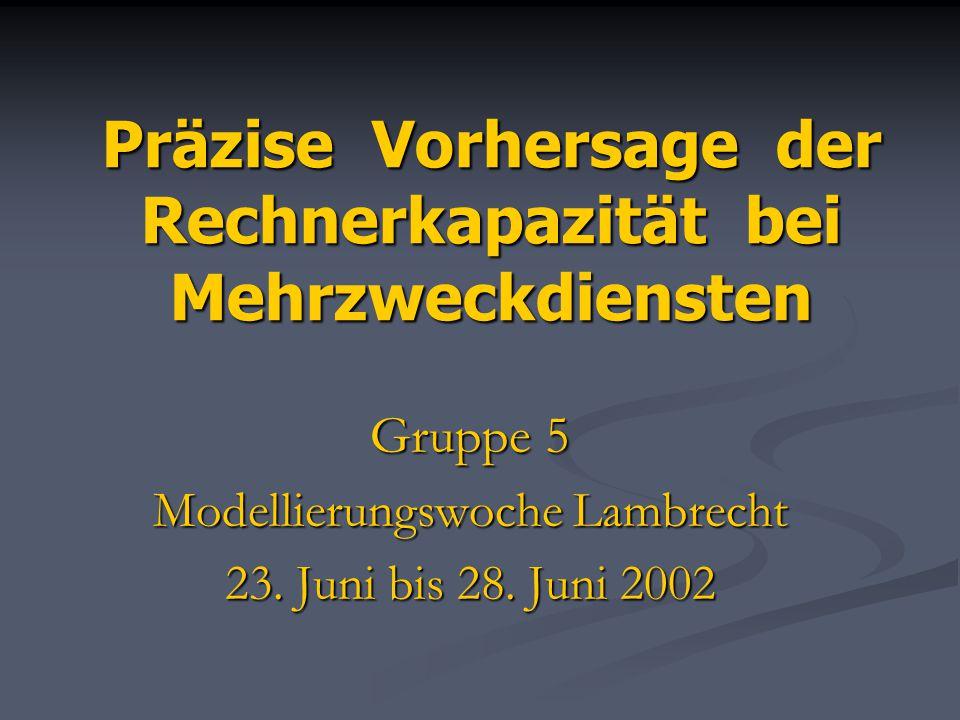 Präzise Vorhersage der Rechnerkapazität bei Mehrzweckdiensten Gruppe 5 Modellierungswoche Lambrecht 23. Juni bis 28. Juni 2002