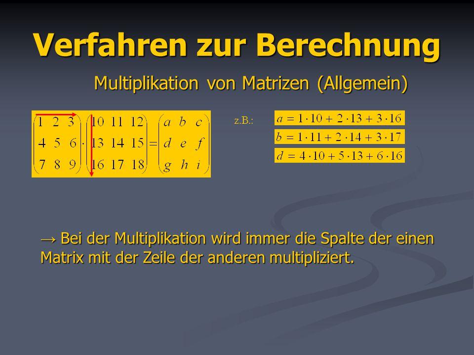 Verfahren zur Berechnung Multiplikation von Matrizen (Allgemein) z.B.: Bei der Multiplikation wird immer die Spalte der einen Matrix mit der Zeile der anderen multipliziert.