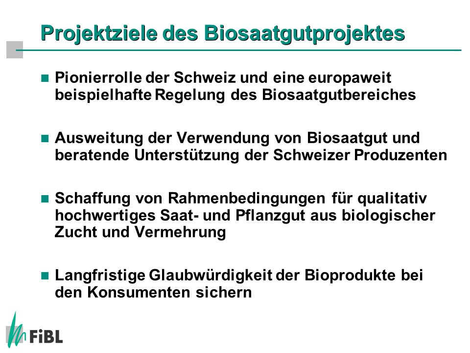 Projektziele des Biosaatgutprojektes Pionierrolle der Schweiz und eine europaweit beispielhafte Regelung des Biosaatgutbereiches Ausweitung der Verwendung von Biosaatgut und beratende Unterstützung der Schweizer Produzenten Schaffung von Rahmenbedingungen für qualitativ hochwertiges Saat- und Pflanzgut aus biologischer Zucht und Vermehrung Langfristige Glaubwürdigkeit der Bioprodukte bei den Konsumenten sichern