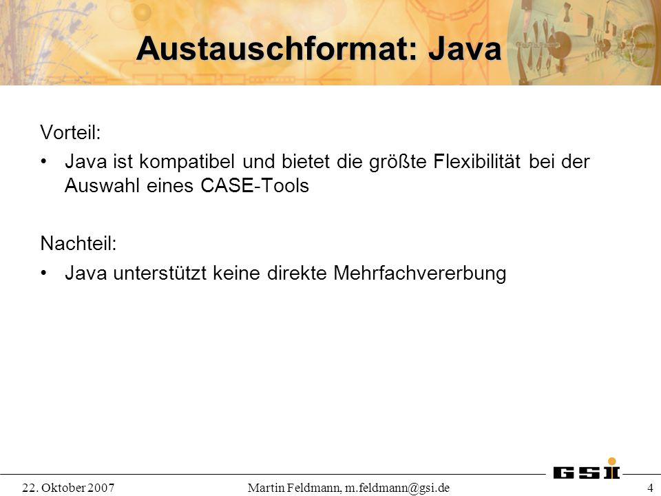 22. Oktober 2007Martin Feldmann, m.feldmann@gsi.de 4 Austauschformat: Java Vorteil: Java ist kompatibel und bietet die größte Flexibilität bei der Aus