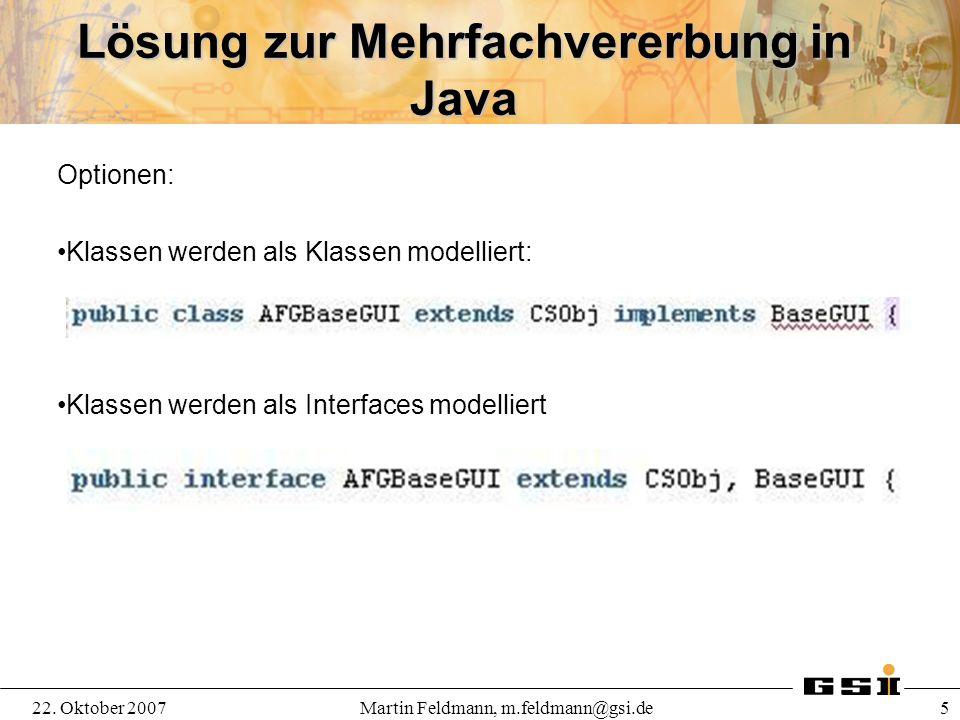 22. Oktober 2007Martin Feldmann, m.feldmann@gsi.de 5 Lösung zur Mehrfachvererbung in Java Optionen: Klassen werden als Klassen modelliert: Klassen wer
