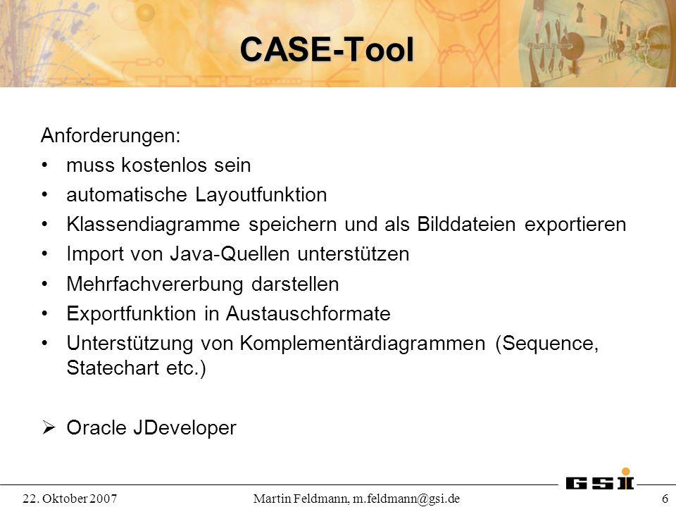 22. Oktober 2007Martin Feldmann, m.feldmann@gsi.de 6 CASE-Tool Anforderungen: muss kostenlos sein automatische Layoutfunktion Klassendiagramme speiche