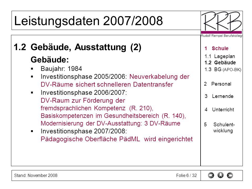 Stand: November 2008 Leistungsdaten 2007/2008 Folie 7 / 32 1.3 Bildungsgänge (APO-BK) Anlage A Anlage B Anlage C Anlage D Anlage E 1Schule 1.1Lageplan 1.2Gebäude 2Personal 3Lernende 4Unterricht 5Schulent- wicklungSchulent- wicklung 1.3BG (APO-BK)