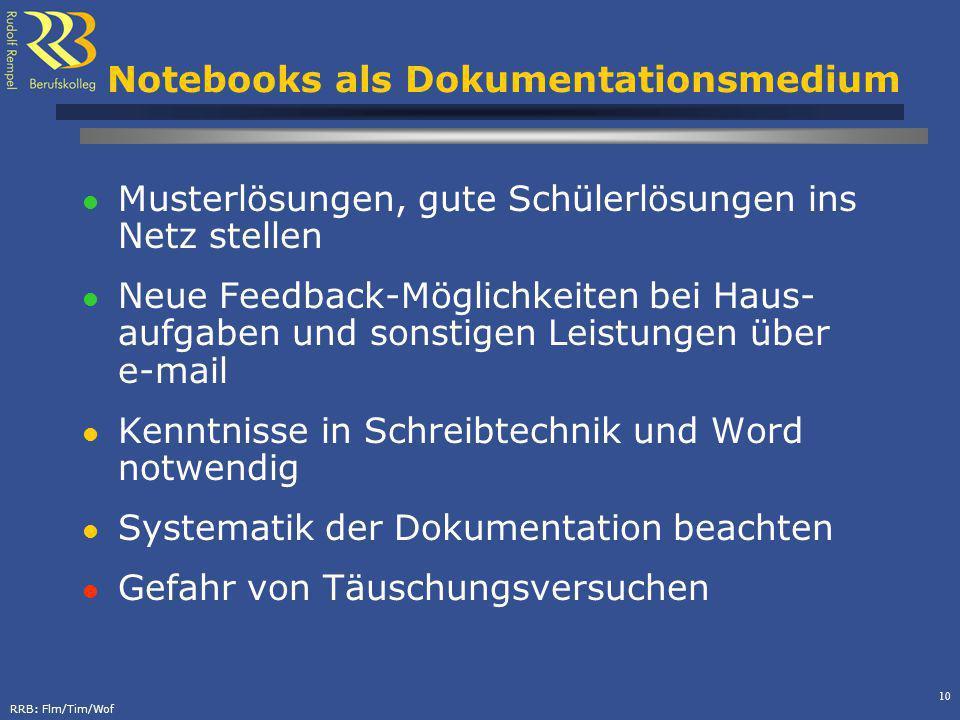 RRB: Flm/Tim/Wof 10 Notebooks als Dokumentationsmedium Musterlösungen, gute Schülerlösungen ins Netz stellen Neue Feedback-Möglichkeiten bei Haus- aufgaben und sonstigen Leistungen über e-mail Kenntnisse in Schreibtechnik und Word notwendig Systematik der Dokumentation beachten Gefahr von Täuschungsversuchen
