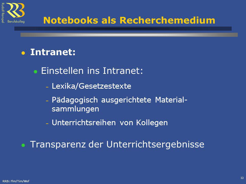 RRB: Flm/Tim/Wof 12 Notebooks als Recherchemedium Intranet: Einstellen ins Intranet: – Lexika/Gesetzestexte – Pädagogisch ausgerichtete Material- sammlungen – Unterrichtsreihen von Kollegen Transparenz der Unterrichtsergebnisse