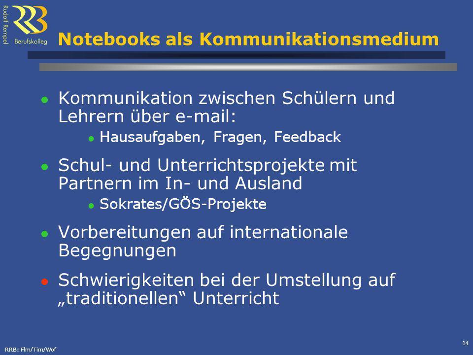 RRB: Flm/Tim/Wof 14 Notebooks als Kommunikationsmedium Kommunikation zwischen Schülern und Lehrern über e-mail: Hausaufgaben, Fragen, Feedback Schul-