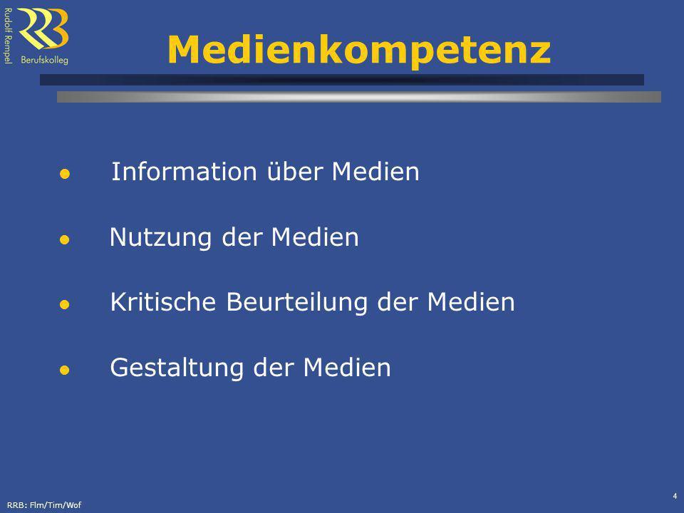RRB: Flm/Tim/Wof 4 Medienkompetenz Information über Medien Nutzung der Medien Kritische Beurteilung der Medien Gestaltung der Medien