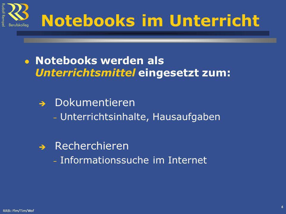 RRB: Flm/Tim/Wof 6 Notebooks im Unterricht Notebooks werden als Unterrichtsmittel eingesetzt zum: Dokumentieren – Unterrichtsinhalte, Hausaufgaben Recherchieren – Informationssuche im Internet