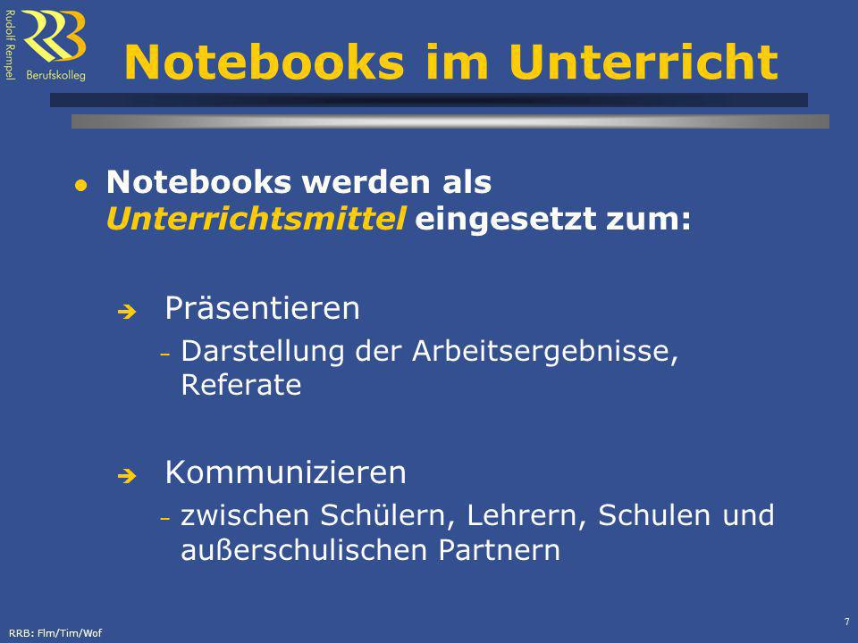 RRB: Flm/Tim/Wof 7 Notebooks im Unterricht Notebooks werden als Unterrichtsmittel eingesetzt zum: Präsentieren – Darstellung der Arbeitsergebnisse, Referate Kommunizieren – zwischen Schülern, Lehrern, Schulen und außerschulischen Partnern