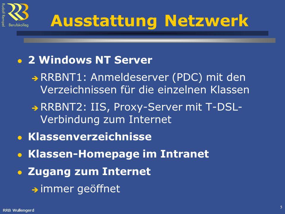 RRB Wullengerd 5 Ausstattung Netzwerk 2 Windows NT Server RRBNT1: Anmeldeserver (PDC) mit den Verzeichnissen für die einzelnen Klassen RRBNT2: IIS, Proxy-Server mit T-DSL- Verbindung zum Internet Klassenverzeichnisse Klassen-Homepage im Intranet Zugang zum Internet immer geöffnet