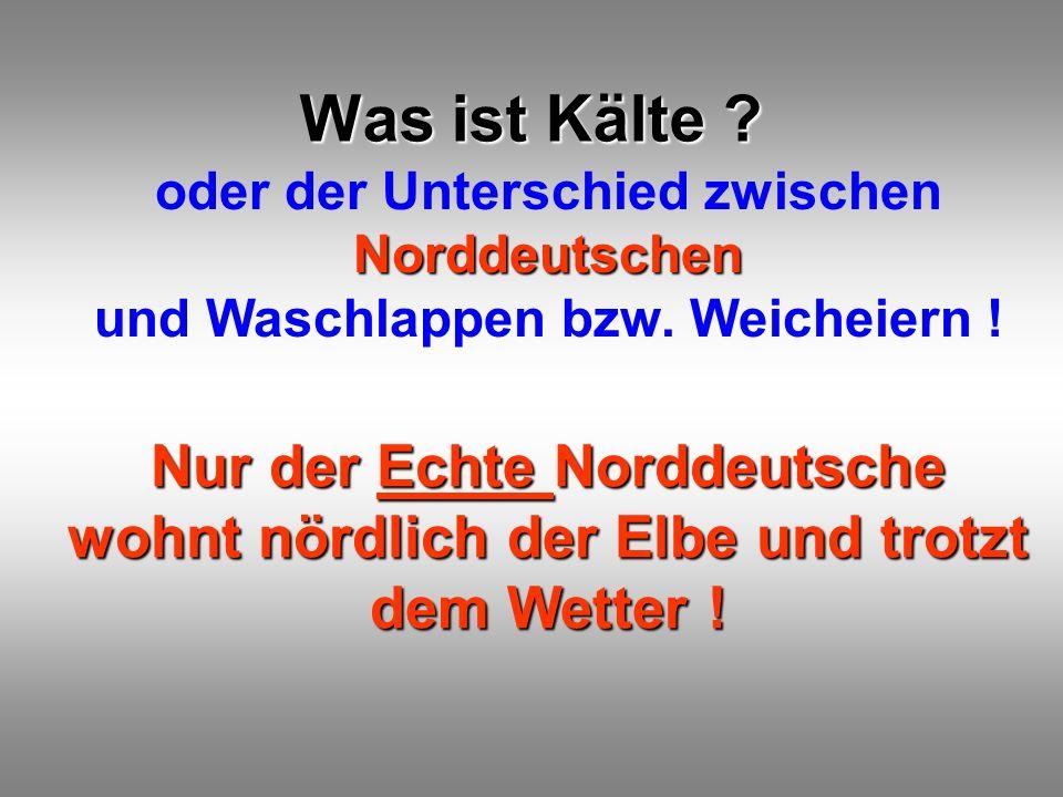 Was ist Kälte ? Norddeutschen oder der Unterschied zwischen Norddeutschen und Waschlappen bzw. Weicheiern ! Nur der Echte Norddeutsche wohnt nördlich