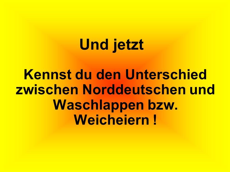 Kennst du den Unterschied zwischen Norddeutschen und Waschlappen bzw. Weicheiern ! Und jetzt