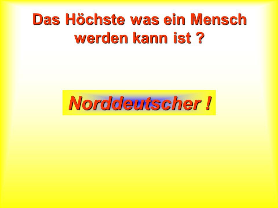 Das Höchste was ein Mensch werden kann ist ? Norddeutscher !