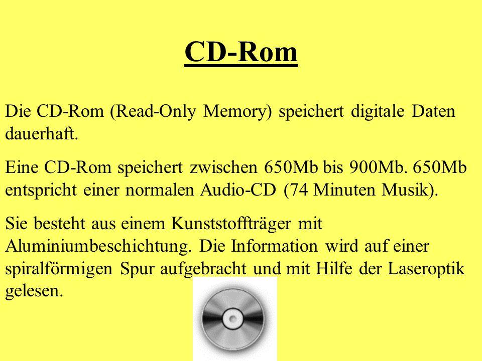 CD-Rom Die CD-Rom (Read-Only Memory) speichert digitale Daten dauerhaft. Eine CD-Rom speichert zwischen 650Mb bis 900Mb. 650Mb entspricht einer normal