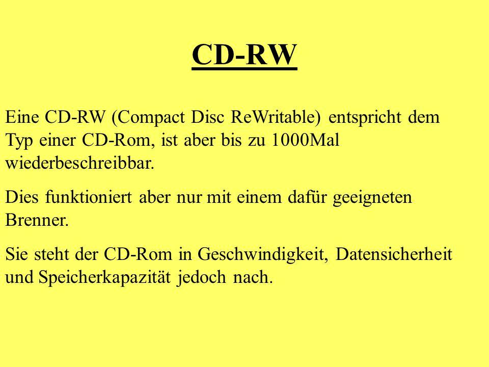 CD-RW Eine CD-RW (Compact Disc ReWritable) entspricht dem Typ einer CD-Rom, ist aber bis zu 1000Mal wiederbeschreibbar. Dies funktioniert aber nur mit