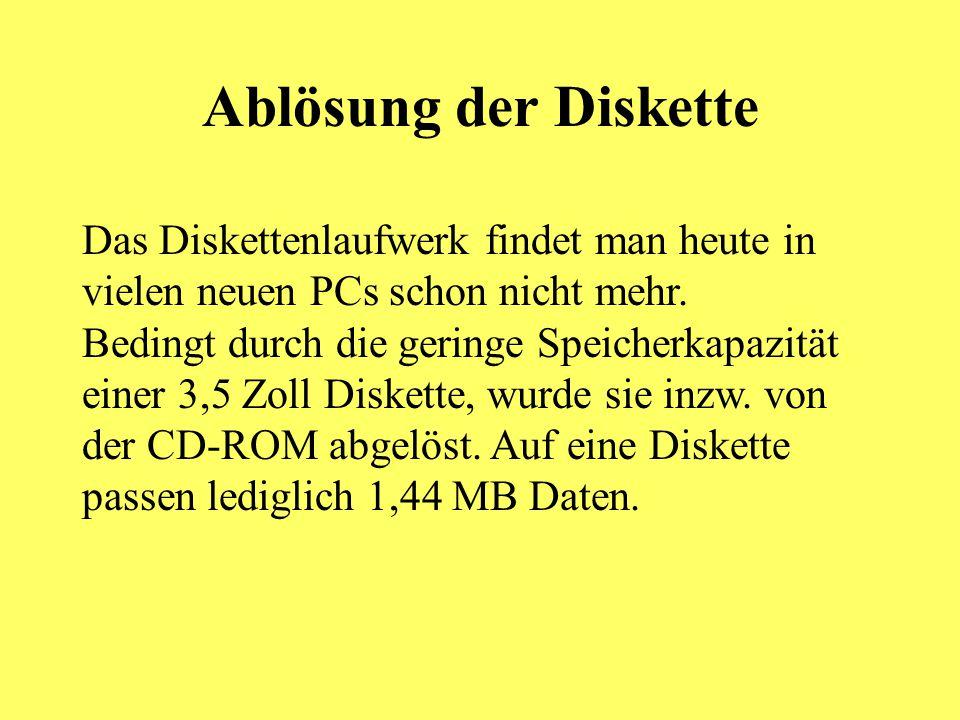 Ablösung der Diskette Das Diskettenlaufwerk findet man heute in vielen neuen PCs schon nicht mehr. Bedingt durch die geringe Speicherkapazität einer 3