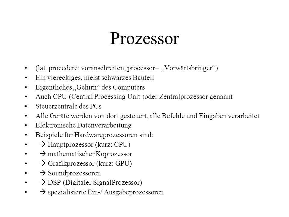 Prozessor (lat. procedere: voranschreiten; processor= Vorwärtsbringer) Ein viereckiges, meist schwarzes Bauteil Eigentliches Gehirn des Computers Auch