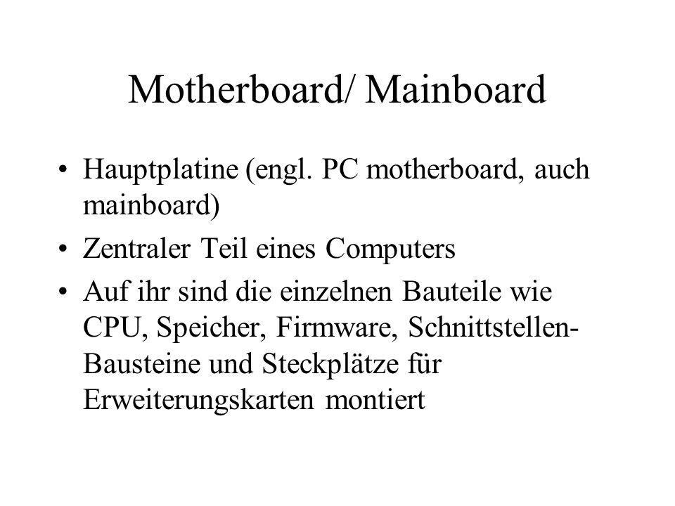 Motherboard/ Mainboard Hauptplatine (engl. PC motherboard, auch mainboard) Zentraler Teil eines Computers Auf ihr sind die einzelnen Bauteile wie CPU,