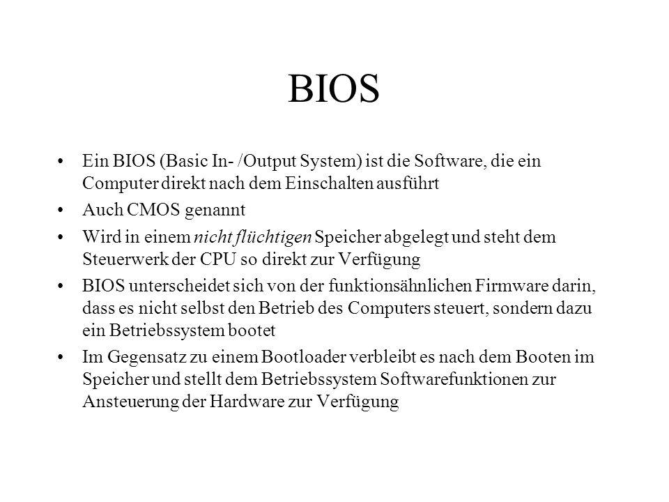 BIOS Ein BIOS (Basic In- /Output System) ist die Software, die ein Computer direkt nach dem Einschalten ausführt Auch CMOS genannt Wird in einem nicht
