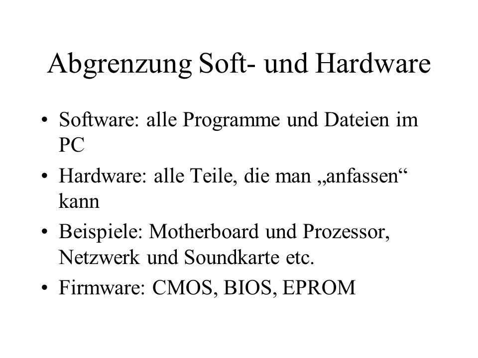 Abgrenzung Soft- und Hardware Software: alle Programme und Dateien im PC Hardware: alle Teile, die man anfassen kann Beispiele: Motherboard und Prozes