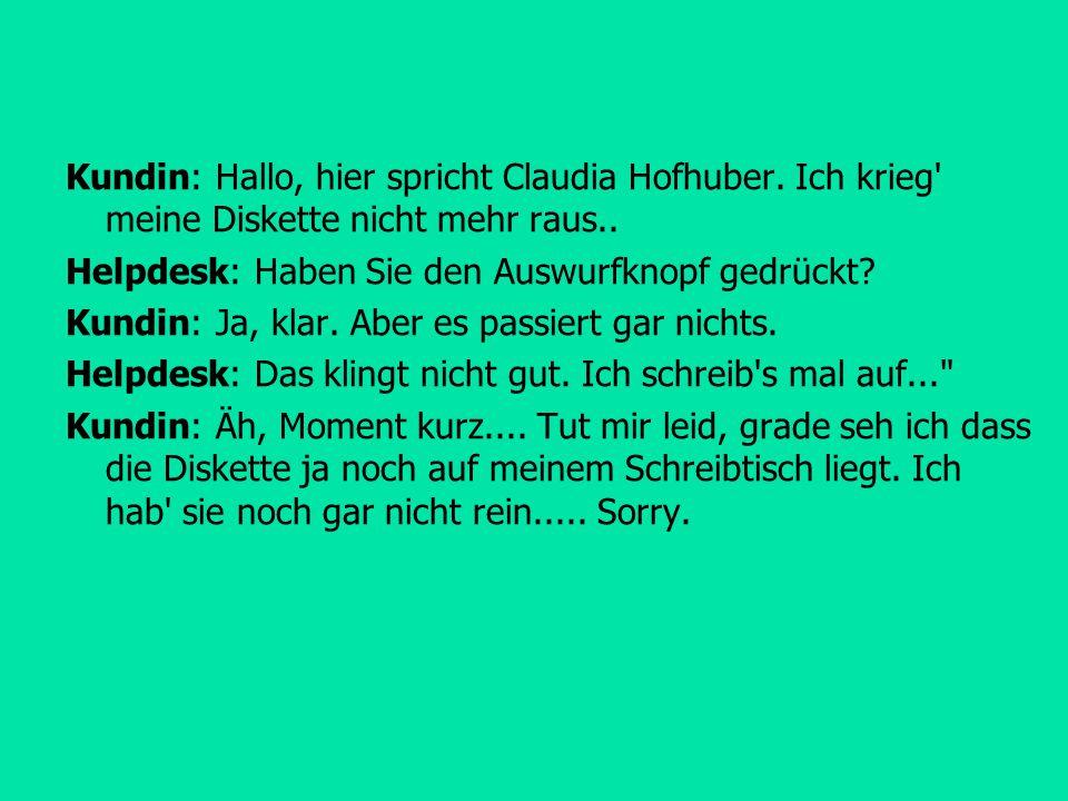 Kundin: Hallo, hier spricht Claudia Hofhuber. Ich krieg' meine Diskette nicht mehr raus.. Helpdesk: Haben Sie den Auswurfknopf gedrückt? Kundin: Ja, k
