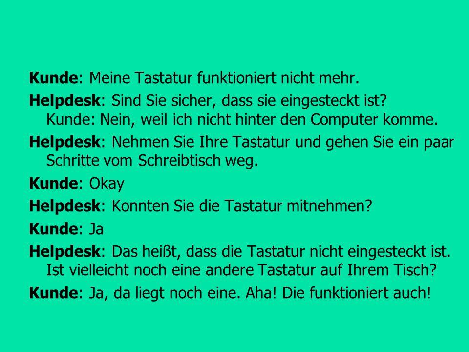 Kunde: Meine Tastatur funktioniert nicht mehr. Helpdesk: Sind Sie sicher, dass sie eingesteckt ist? Kunde: Nein, weil ich nicht hinter den Computer ko