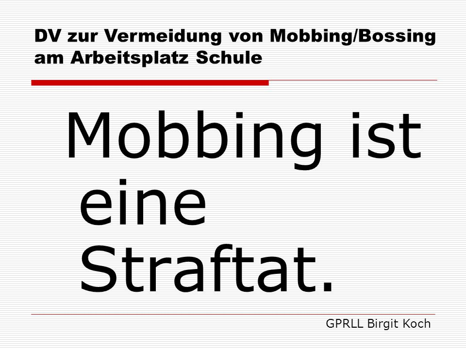 Mobbing ist eine Straftat. GPRLL Birgit Koch DV zur Vermeidung von Mobbing/Bossing am Arbeitsplatz Schule