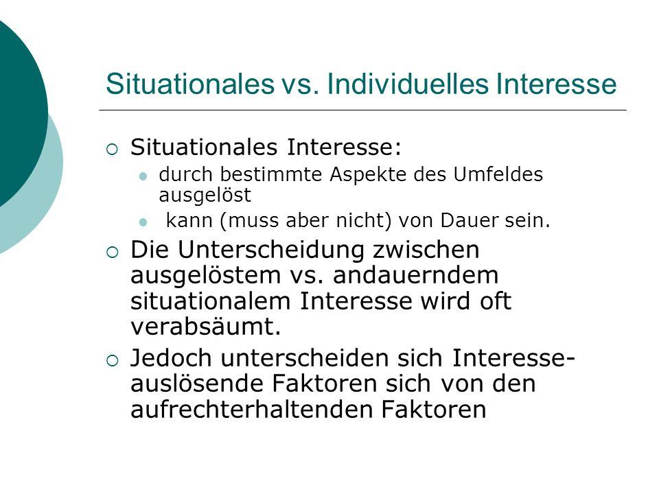 Situationales vs. Individuelles Interesse Situationales Interesse: durch bestimmte Aspekte des Umfeldes ausgelöst kann (muss aber nicht) von Dauer sei