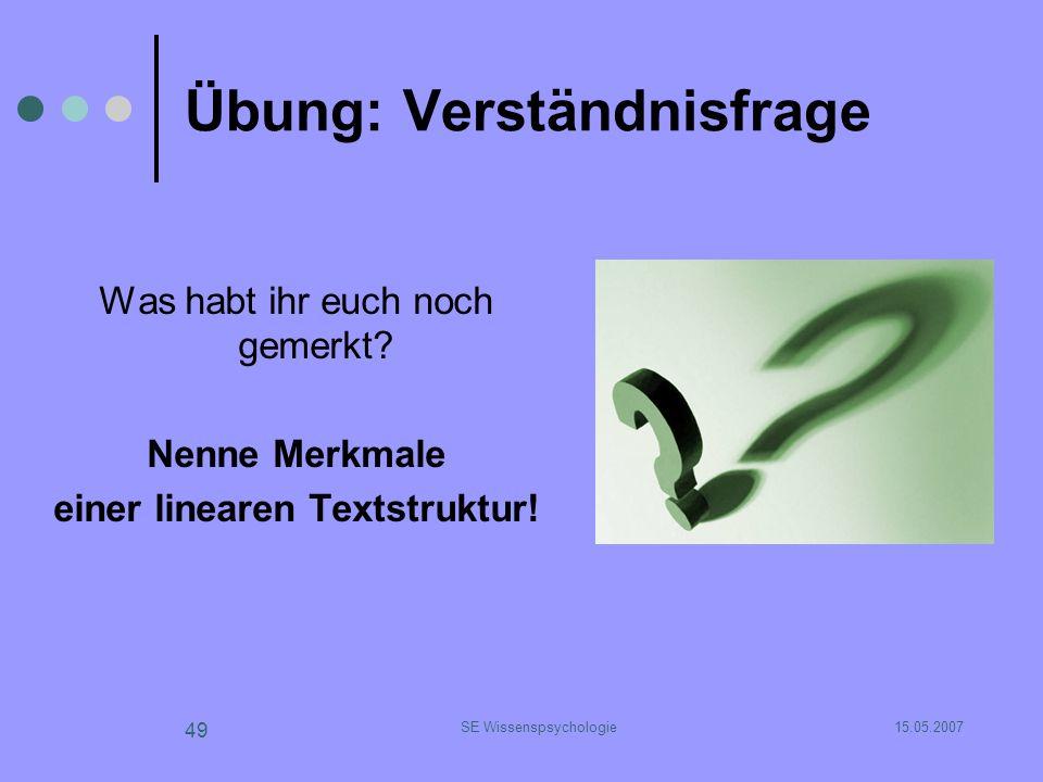 15.05.2007SE Wissenspsychologie 49 Übung: Verständnisfrage Was habt ihr euch noch gemerkt? Nenne Merkmale einer linearen Textstruktur!