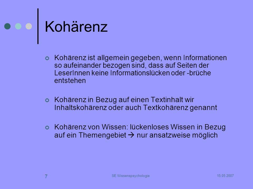 15.05.2007SE Wissenspsychologie 7 Kohärenz Kohärenz ist allgemein gegeben, wenn Informationen so aufeinander bezogen sind, dass auf Seiten der LeserIn