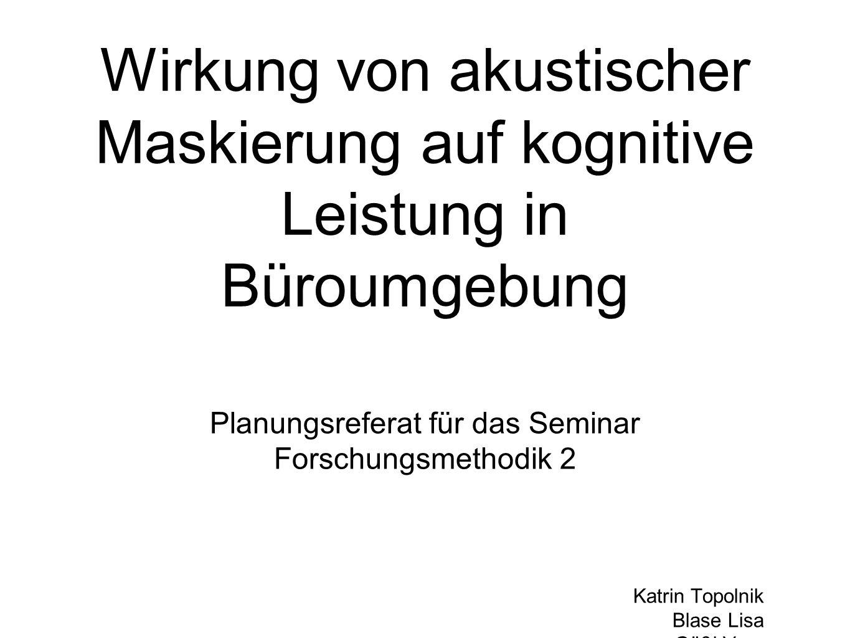 Wirkung von akustischer Maskierung auf kognitive Leistung in Büroumgebung Planungsreferat für das Seminar Forschungsmethodik 2 Katrin Topolnik Blase L