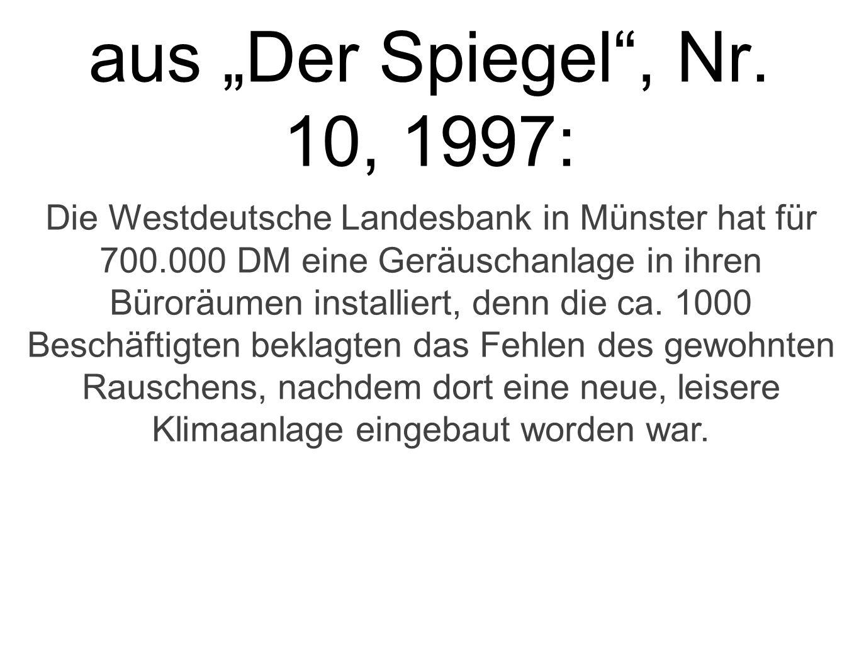 aus Der Spiegel, Nr. 10, 1997: Die Westdeutsche Landesbank in Münster hat für 700.000 DM eine Geräuschanlage in ihren Büroräumen installiert, denn die