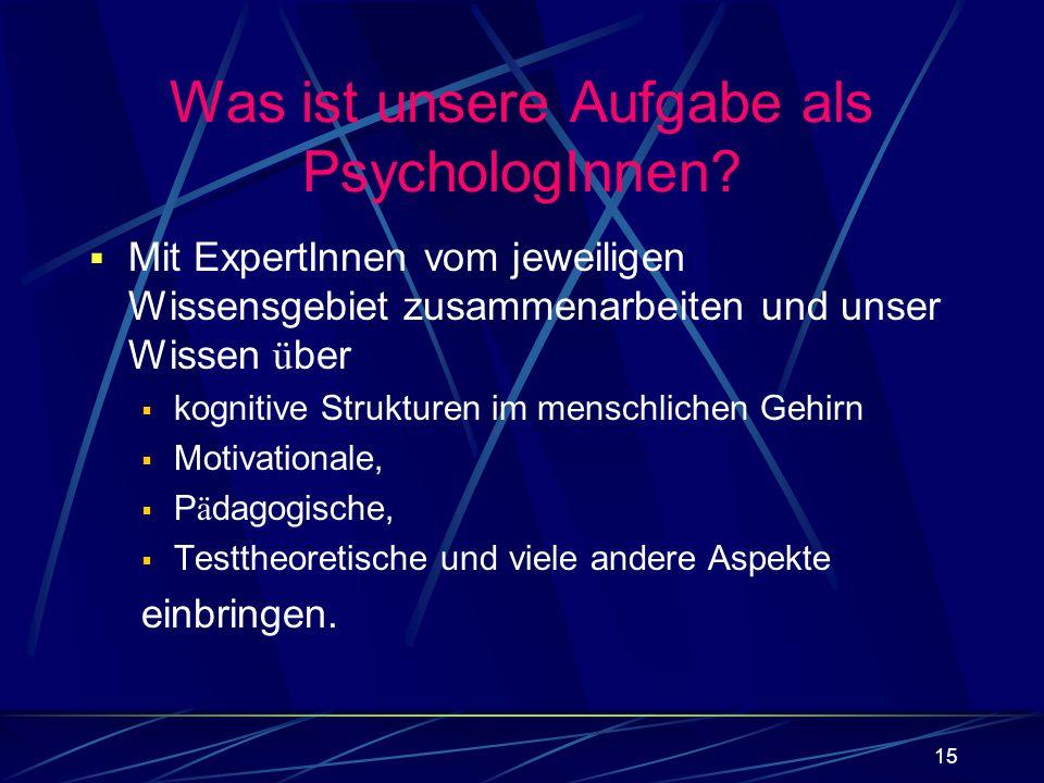 15 Was ist unsere Aufgabe als PsychologInnen? Mit ExpertInnen vom jeweiligen Wissensgebiet zusammenarbeiten und unser Wissen ü ber kognitive Strukture