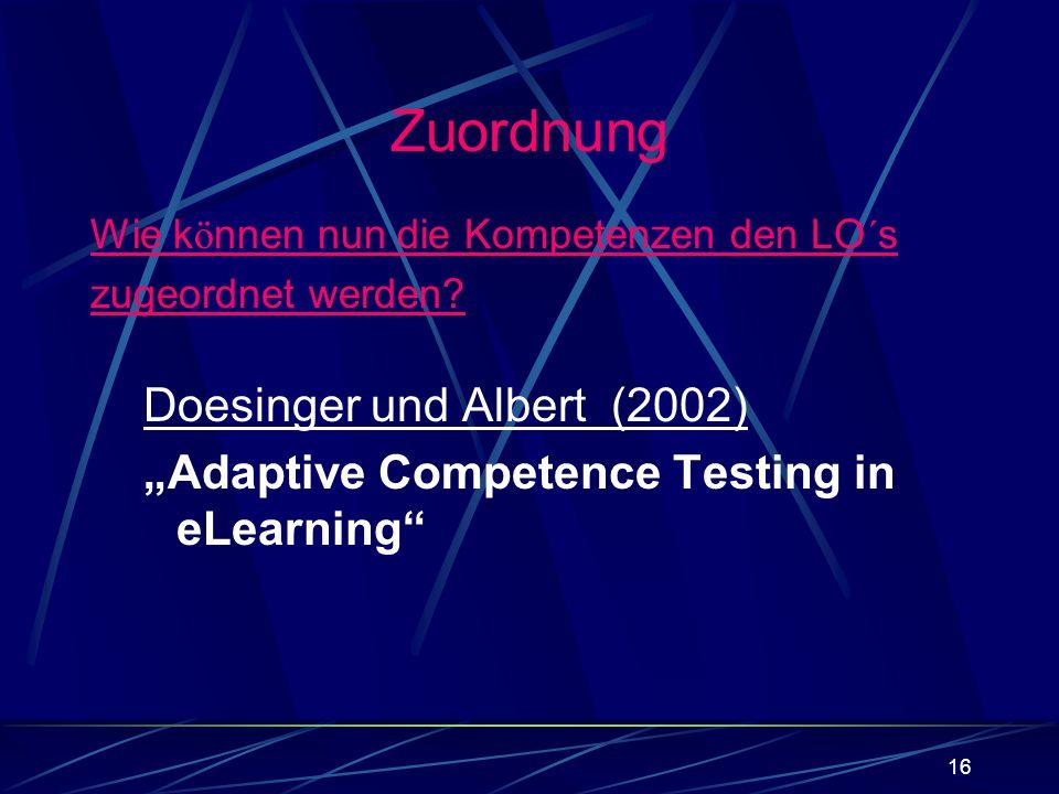 16 Wie k ö nnen nun die Kompetenzen den LO´s zugeordnet werden? Doesinger und Albert (2002) Adaptive Competence Testing in eLearning Zuordnung
