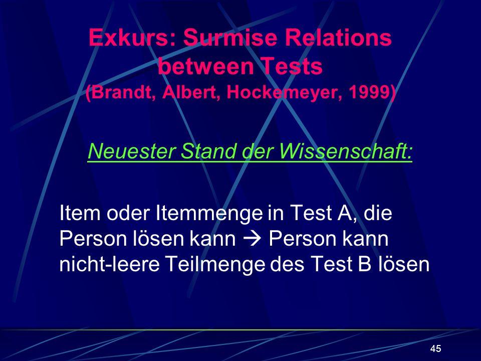 45 Exkurs: Surmise Relations between Tests (Brandt, Albert, Hockemeyer, 1999) Neuester Stand der Wissenschaft: Item oder Itemmenge in Test A, die Pers