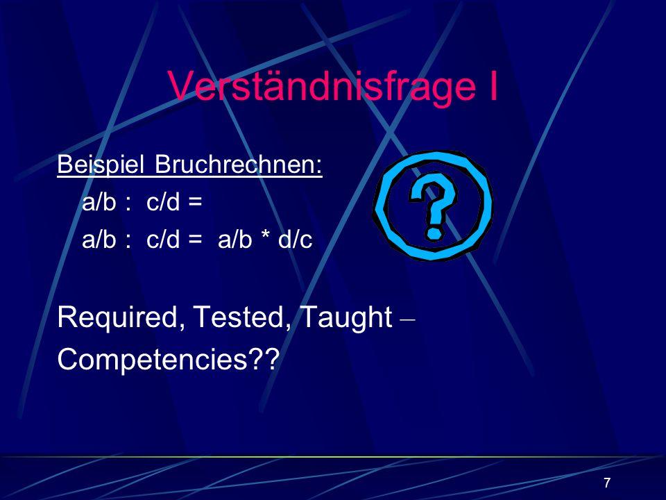 7 Verständnisfrage I Beispiel Bruchrechnen: a/b : c/d = a/b : c/d = a/b * d/c Required, Tested, Taught – Competencies??
