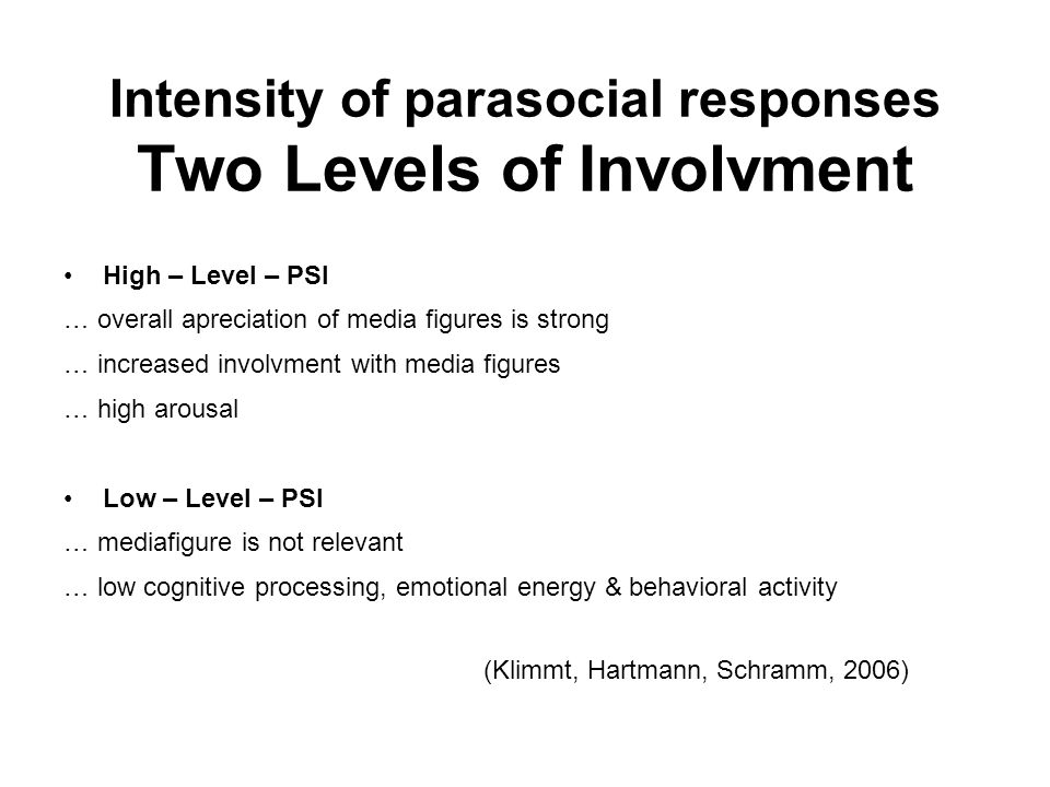 Intensity of parasocial responses Two Levels of Involvment High – Level – PSI … overall apreciation of media figures is strong … increased involvment