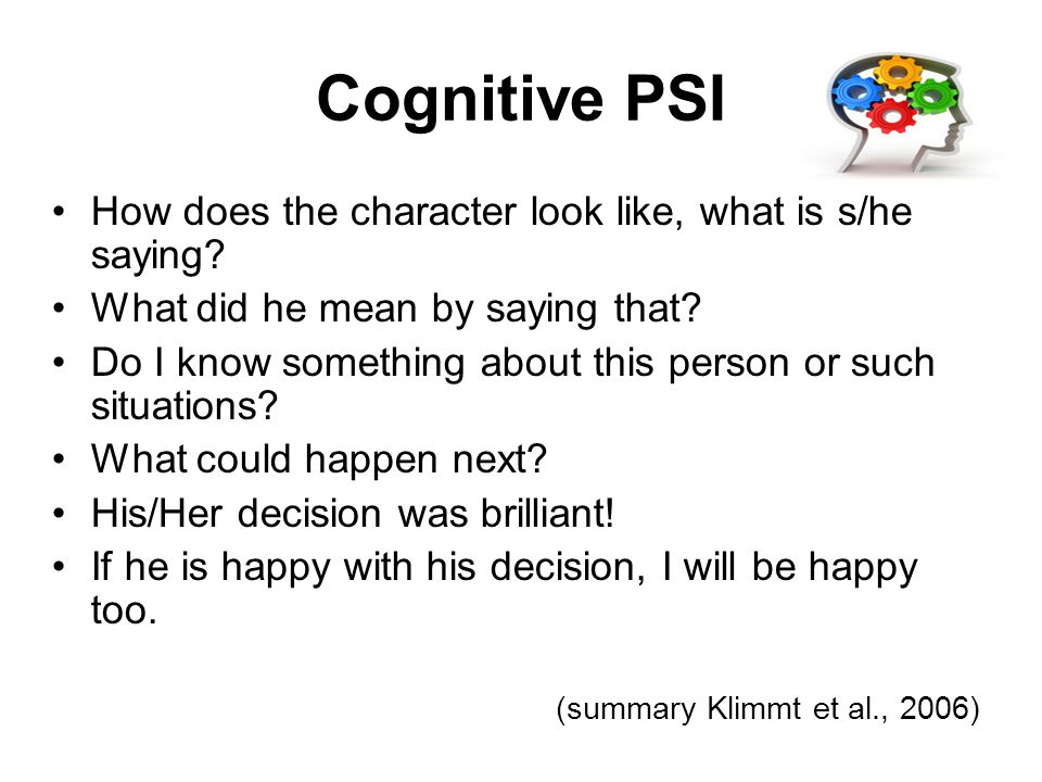 Cognitive PSI How does the character look like, what is s/he saying? What did he mean by saying that? Do I know something about this person or such si
