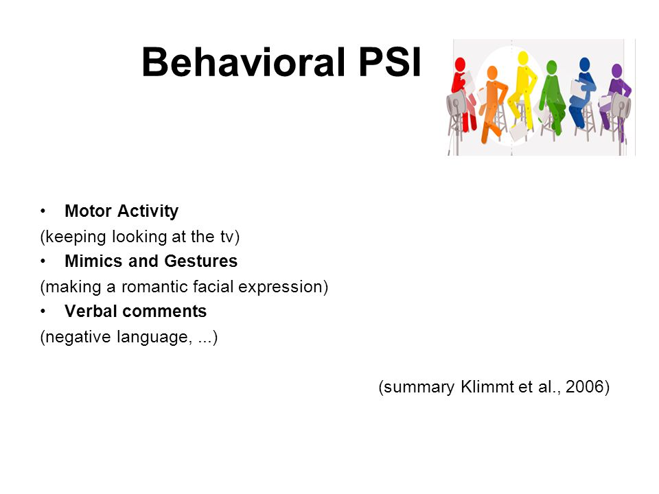 Behavioral PSI Motor Activity (keeping looking at the tv) Mimics and Gestures (making a romantic facial expression) Verbal comments (negative language