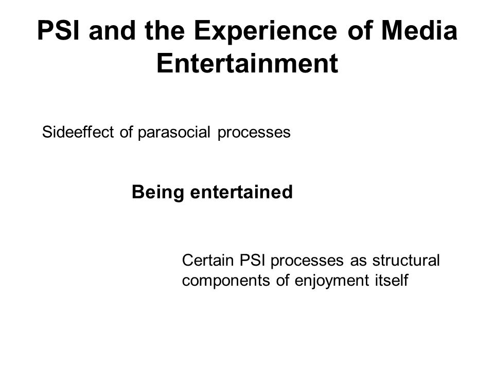 PSI and the Experience of Media Entertainment Being entertained Sideeffect of parasocial processes Certain PSI processes as structural components of e
